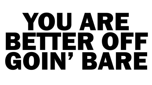 better off goin' bare